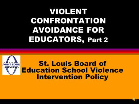 VIOLENT CONFRONTATION AVOIDANCE FOR EDUCATORS, Part 2 St. Louis Board of Education School Violence Intervention Policy.