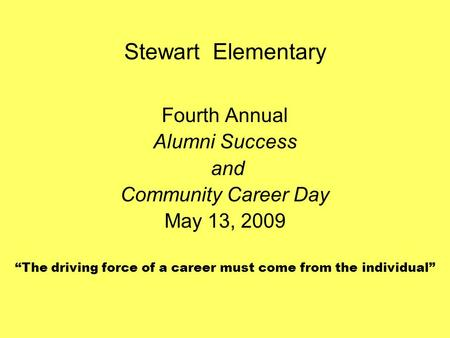 "Stewart Elementary Fourth Annual Alumni Success and Community Career Day May 13, 2009 ""The driving force of a career must come from the individual"""