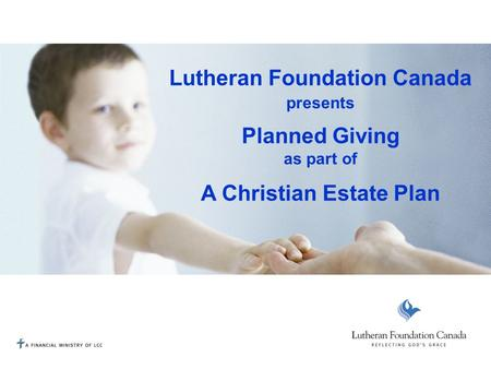 Lutheran Foundation Canada presents Planned Giving as part of A Christian Estate Plan.