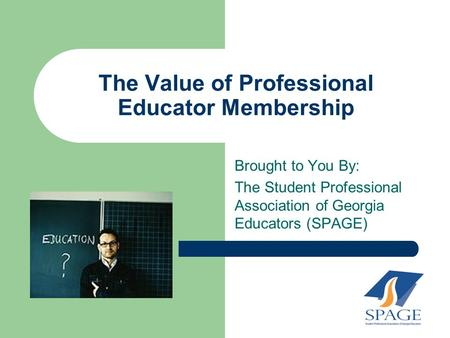 The Value of Professional Educator Membership Brought to You By: The Student Professional Association of Georgia Educators (SPAGE)