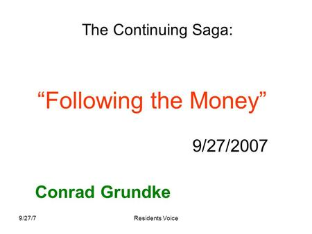 "9/27/7Residents Voice ""Following the Money"" 9/27/2007 Conrad Grundke The Continuing Saga:"