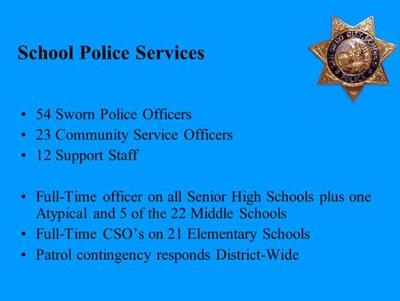 School Police Services 54 Sworn Police Officers 23 Community Service Officers 12 Support Staff Full-Time officer on all Senior High Schools plus one Atypical.