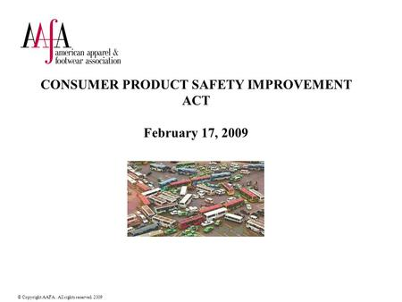 © Copyright AAFA. All rights reserved. 2009 CONSUMER PRODUCT SAFETY IMPROVEMENT ACT February 17, 2009.