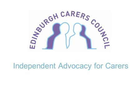 Independent Advocacy for Carers. Edinburgh Carers' Council Who are we? Who for? Type of service? Individual advocacy Collective advocacy – groups – strategic.