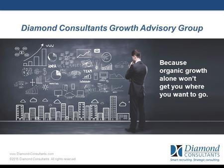 Diamond Consultants Growth Advisory Group Because organic growth alone won't get you where you want to go. www.Diamond-Consultants.com ©2015 Diamond Consultants.