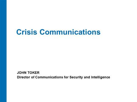 Crisis Communications JOHN TOKER Director of Communications for Security and Intelligence.