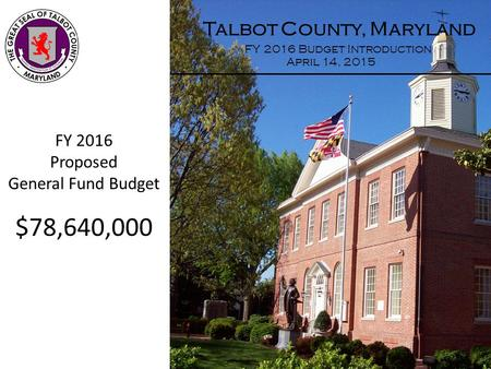 Talbot County, Maryland FY 2016 Budget Introduction April 14, 2015 FY 2016 Proposed General Fund Budget $78,640,000.