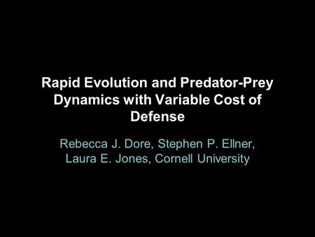Rapid Evolution and Predator-Prey Dynamics with Variable Cost of Defense Rebecca J. Dore, Stephen P. Ellner, Laura E. Jones, Cornell University.