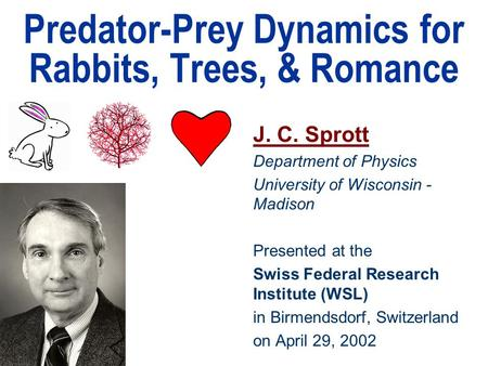 Predator-Prey Dynamics for Rabbits, Trees, & Romance J. C. Sprott Department of Physics University of Wisconsin - Madison Presented at the Swiss Federal.