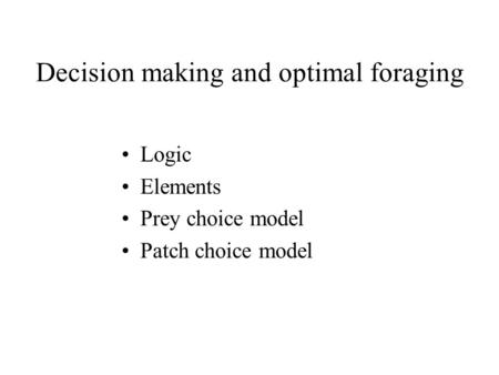 Decision making and optimal foraging Logic Elements Prey choice model Patch choice model.