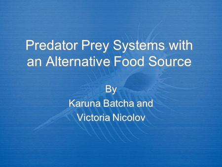 Predator Prey Systems with an Alternative Food Source By Karuna Batcha and Victoria Nicolov By Karuna Batcha and Victoria Nicolov.