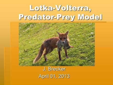 Lotka-Volterra, Predator-Prey Model J. Brecker April 01, 2013.