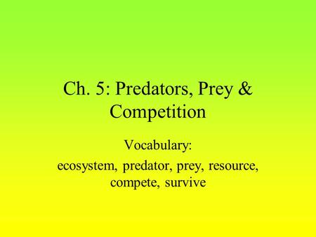 Ch. 5: Predators, Prey & Competition Vocabulary: ecosystem, predator, prey, resource, compete, survive.
