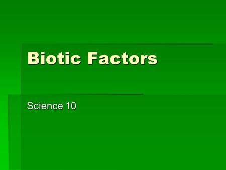 Biotic Factors Science 10. Biotic factors  Are factors that affect the living environment and include all other organisms that interact with the individual.
