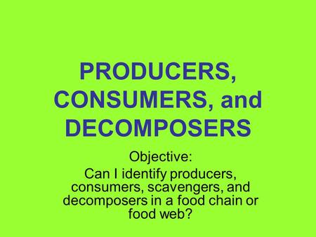 PRODUCERS, CONSUMERS, and DECOMPOSERS Objective: Can I identify producers, consumers, scavengers, and decomposers in a food chain or food web?