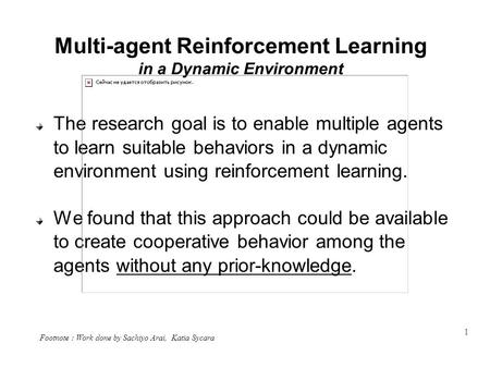 1 Multi-agent Reinforcement Learning in a Dynamic Environment The research goal is to enable multiple agents to learn suitable behaviors in a dynamic environment.
