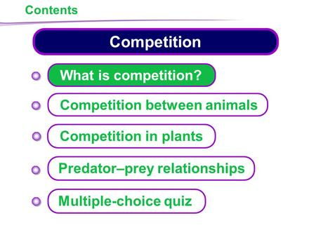 Contents Competition What is competition? Competition between animals Predator–prey relationships Multiple-choice quiz Competition in plants.
