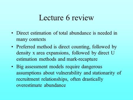 Lecture 6 review Direct estimation of total abundance is needed in many contexts Preferred method is direct counting, followed by density x area expansions,
