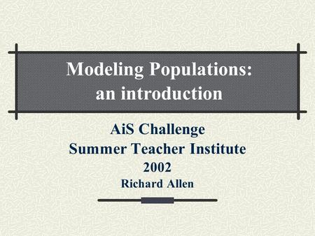 AiS Challenge Summer Teacher Institute 2002 Richard Allen Modeling Populations: an introduction.