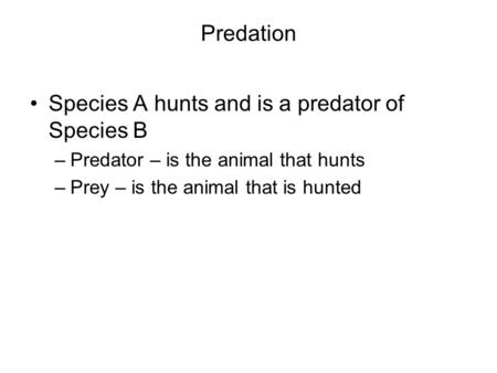 Predation Species A hunts and is a predator of Species B –Predator – is the animal that hunts –Prey – is the animal that is hunted.