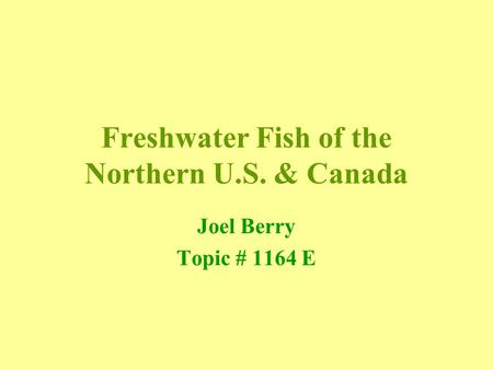 Freshwater Fish of the Northern U.S. & Canada Joel Berry Topic # 1164 E.