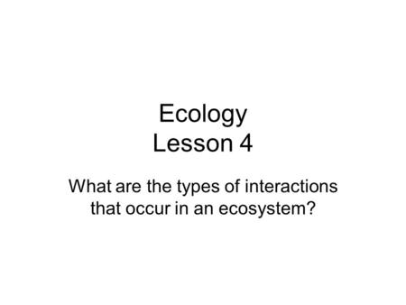 Ecology Lesson 4 What are the types of interactions that occur in an ecosystem?