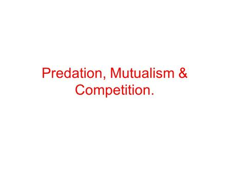 Predation, Mutualism & Competition.. Predation the interaction between species in which one species, the predator, attacks and feeds upon the other, the.