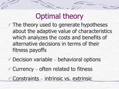 Optimal theory The theory used to generate hypotheses about the adaptive value of characteristics which analyzes the costs and benefits of alternative.
