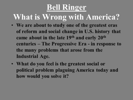 Bell Ringer What is Wrong with America? We are about to study one of the greatest eras of reform and social change in U.S. history that came about in the.