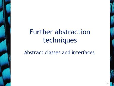 Further abstraction techniques Abstract classes and interfaces 5.0.