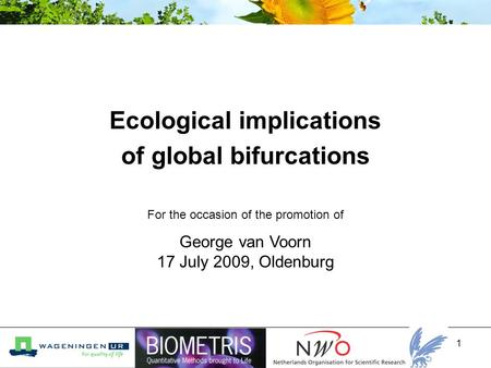 1 Ecological implications of global bifurcations George van Voorn 17 July 2009, Oldenburg For the occasion of the promotion of.