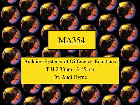 MA354 Building Systems of Difference Equations T H 2:30pm– 3:45 pm Dr. Audi Byrne.