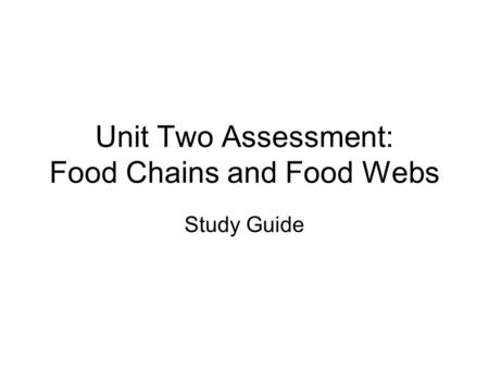 Unit Two Assessment: Food Chains and Food Webs Study Guide.