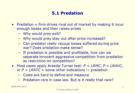 HKKK TMP 38E050 © Markku Stenborg 2005 1 5.1 Predation Predation = firm drives rival out of market by making it incur enough losses and then raises prises.
