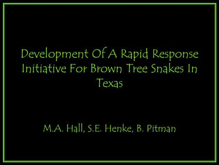 Development Of A Rapid Response Initiative For Brown Tree Snakes In Texas M.A. Hall, S.E. Henke, B. Pitman.