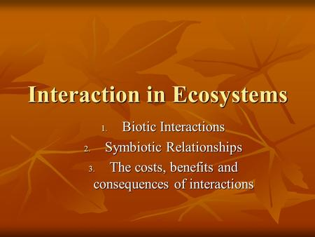 Interaction in Ecosystems 1. Biotic Interactions 2. Symbiotic Relationships 3. The costs, benefits and consequences of interactions.