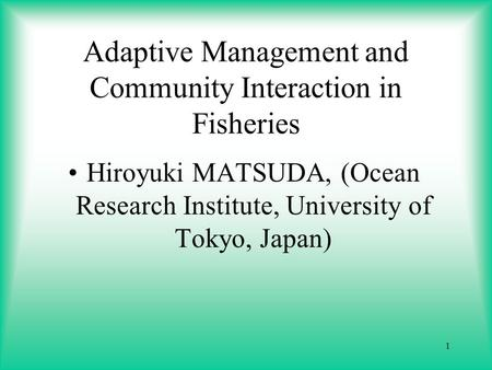 1 Adaptive Management and Community Interaction in Fisheries Hiroyuki MATSUDA, (Ocean Research Institute, University of Tokyo, Japan)
