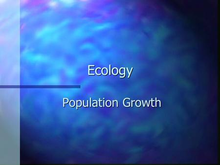 Ecology Population Growth –Any organism provided ideal growing conditions will experience rapid population growth –Larger it gets, faster it grows –