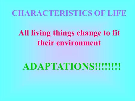 CHARACTERISTICS OF LIFE All living things change to fit