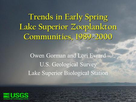 Trends in Early Spring Lake Superior Zooplankton Communities, 1989-2000 Owen Gorman and Lori Evrard U.S. Geological Survey Lake Superior Biological Station.