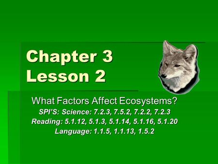 Chapter 3 Lesson 2 What Factors Affect Ecosystems? SPI'S: Science: 7.2.3, 7.5.2, 7.2.2, 7.2.3 Reading: 5.1.12, 5.1.3, 5.1.14, 5.1.16, 5.1.20 Language: