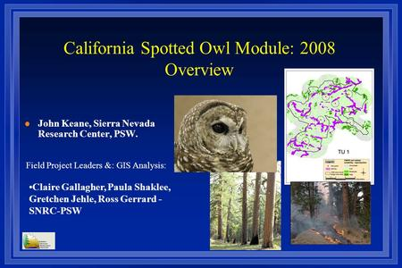California Spotted Owl Module: 2008 Overview l John Keane, Sierra Nevada Research Center, PSW. Field Project Leaders &: GIS Analysis: Claire Gallagher,