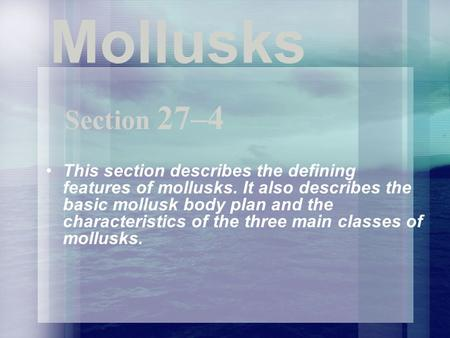 Mollusks Section 27–4 This section describes the defining features of mollusks. It also describes the basic mollusk body plan and the characteristics.