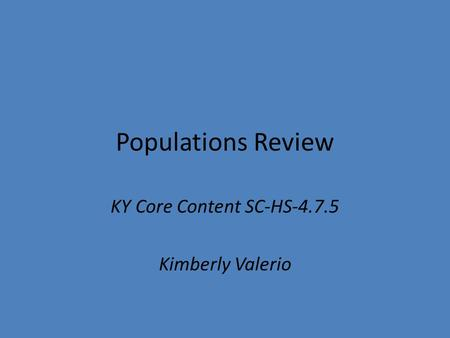 Populations Review KY Core Content SC-HS-4.7.5 Kimberly Valerio.