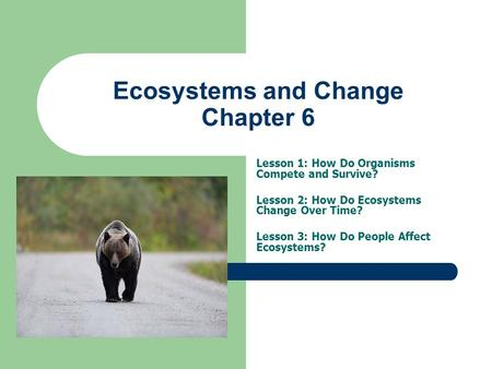 Ecosystems and Change Chapter 6 Lesson 1: How Do Organisms Compete and Survive? Lesson 2: How Do Ecosystems Change Over Time? Lesson 3: How Do People Affect.