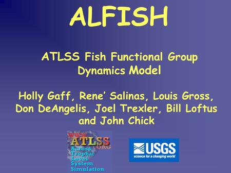 ATLSS Fish Functional Group Dynamics Model ALFISH Holly Gaff, Rene' Salinas, Louis Gross, Don DeAngelis, Joel Trexler, Bill Loftus and John Chick.