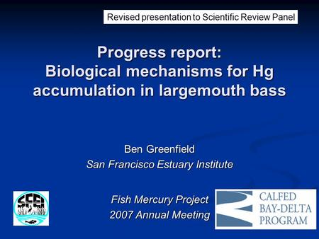 Progress report: Biological mechanisms for Hg accumulation in largemouth bass Ben Greenfield San Francisco Estuary Institute Fish Mercury Project 2007.