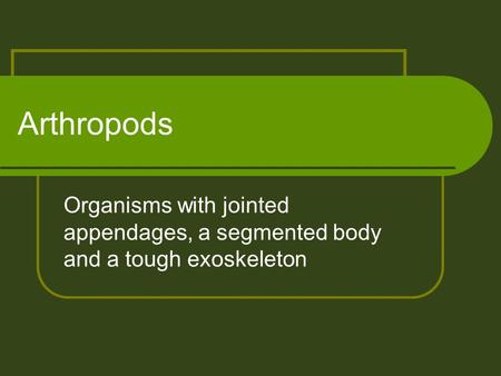 Arthropods Organisms with jointed appendages, a segmented body and a tough exoskeleton.