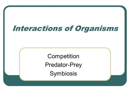Interactions of Organisms Competition Predator-Prey Symbiosis.