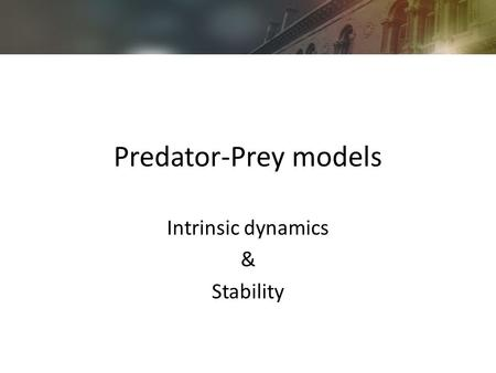 Predator-Prey models Intrinsic dynamics & Stability.